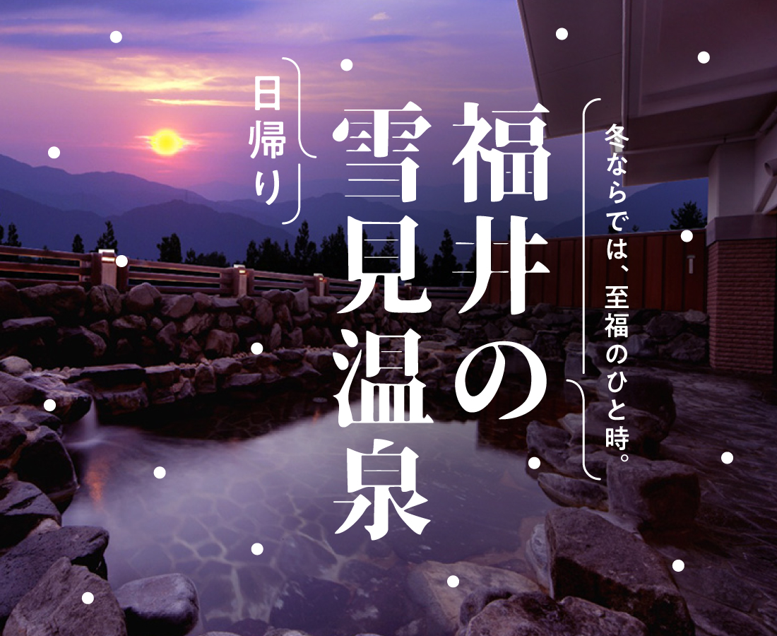 福井の日帰り雪見温泉! 冬ならではの至福のひと時。